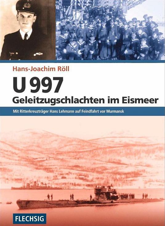 U 997 - Geleitzugschlachten im Eismeer - Mit Ritterkreuzträger Hans Lehmann auf Feindfahrt vor Murmansk
