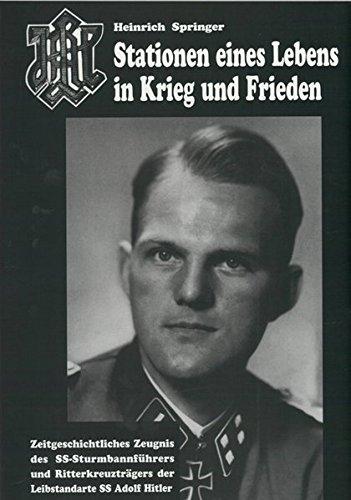 Heinrich Springer - Stationen eines Lebens in Krieg und Frieden - Zeitgeschichtliches Zeugnis des SS Sturmbannführers und Ritterkreuzträger der Leibstandarte SS Adolf Hitler