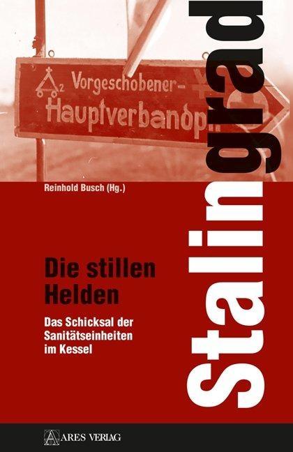 Stalingrad - Die stillen Helden: Das Schicksal der Sanitätseinheiten im Kessel - Gebundene Ausgabe