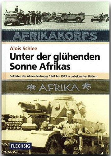 Unter der glühenden Sonne Afrikas - Soldaten des Afrika-Feldzuges 1941-1943 in unbekannten Bildern