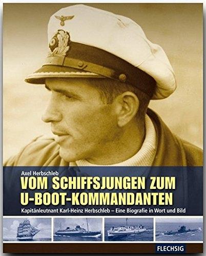 Vom Schiffsjungen zum U-Boot-Kommandanten - Kapitänleutnant Karl-Heinz Herbschleb - eine Biographie in Wort und Bild